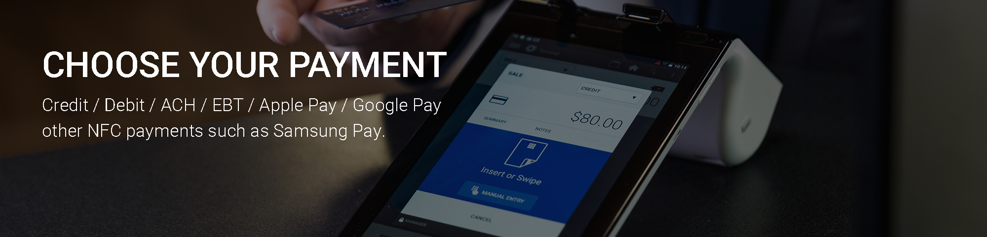 Choose Your Payment Credit / Debit / ACH / EBT / Apple Pay / Google Pay other NFC payments such as Samsung Pay.